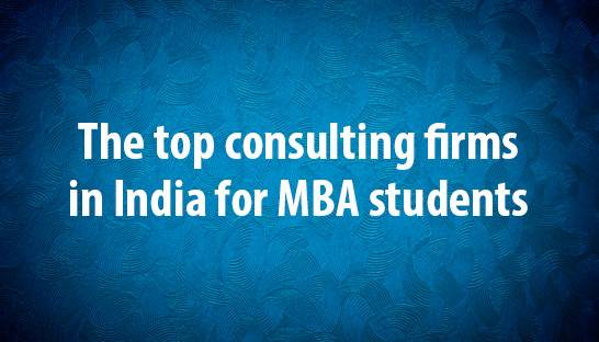 The top consulting firms in India for MBA students